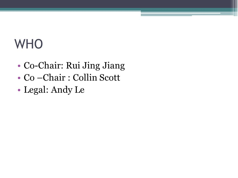 WHO Co-Chair: Rui Jing Jiang Co –Chair : Collin Scott Legal: Andy Le