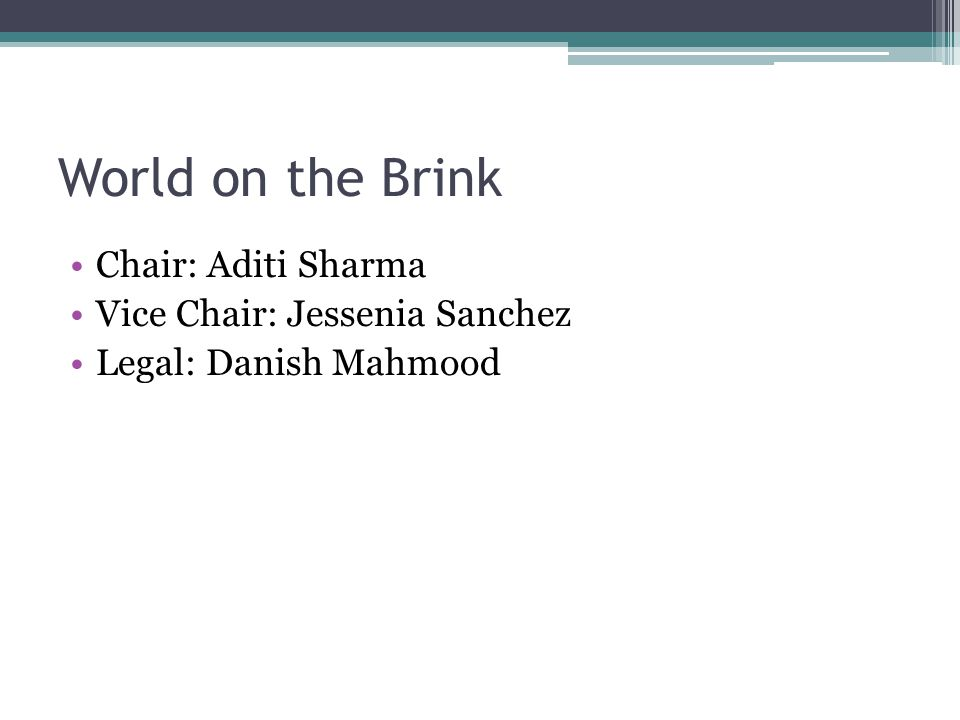 World on the Brink Chair: Aditi Sharma Vice Chair: Jessenia Sanchez Legal: Danish Mahmood