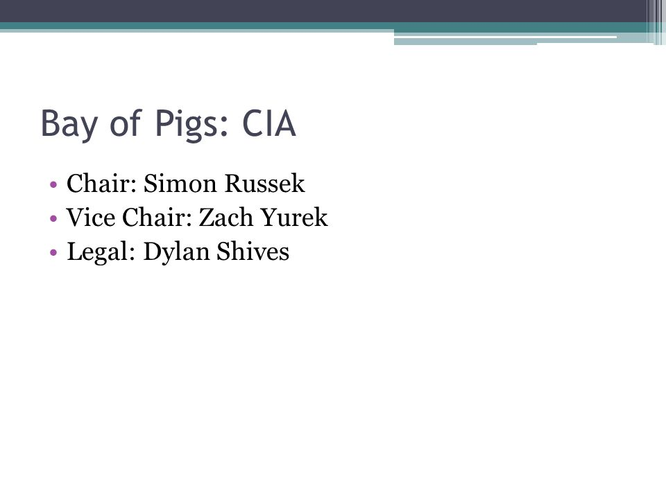 Bay of Pigs: CIA Chair: Simon Russek Vice Chair: Zach Yurek Legal: Dylan Shives