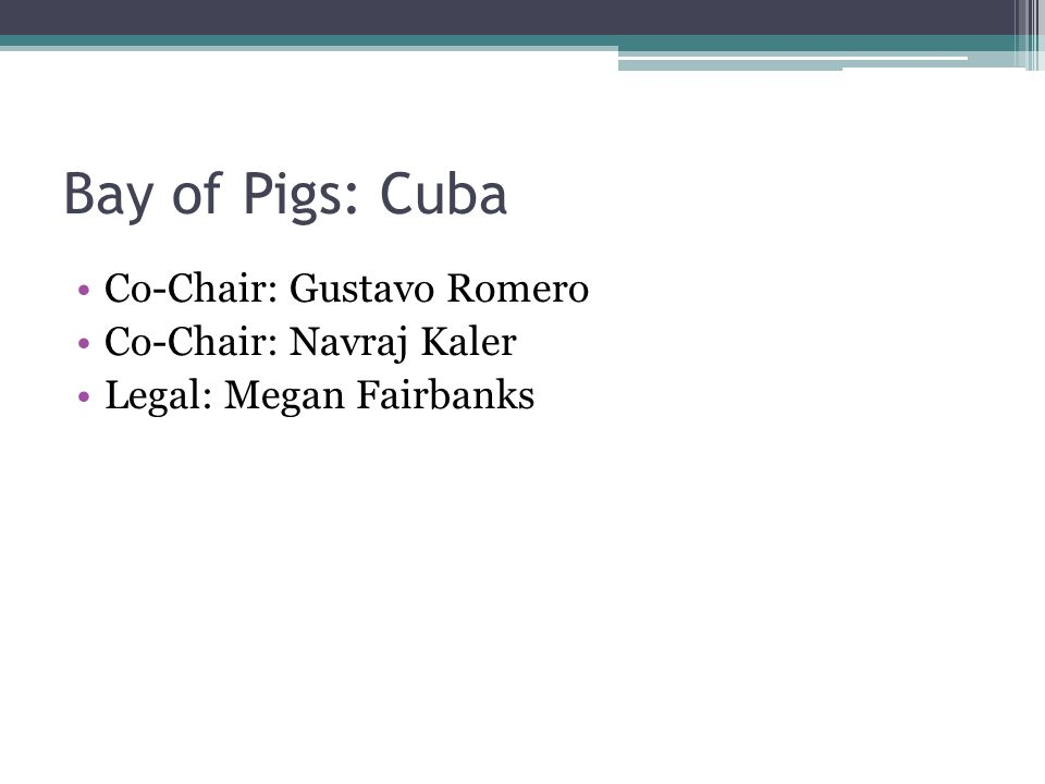 Bay of Pigs: Cuba Co-Chair: Gustavo Romero Co-Chair: Navraj Kaler Legal: Megan Fairbanks