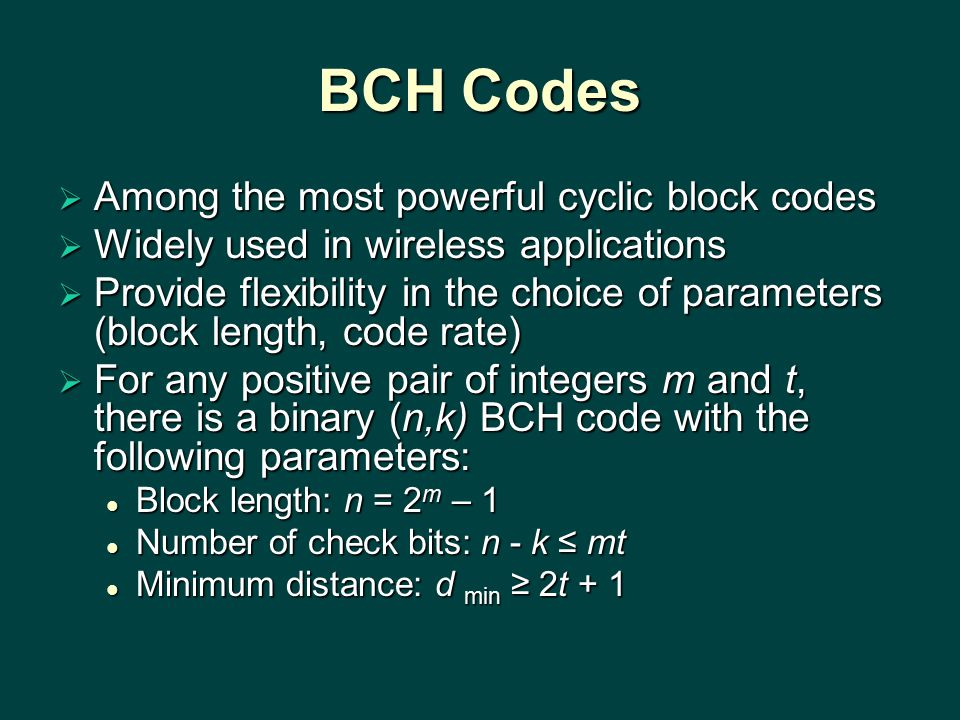 BCH Codes  Among the most powerful cyclic block codes  Widely used in wireless applications  Provide flexibility in the choice of parameters (block length, code rate)  For any positive pair of integers m and t, there is a binary (n,k) BCH code with the following parameters: Block length: n = 2 m – 1 Block length: n = 2 m – 1 Number of check bits: n - k ≤ mt Number of check bits: n - k ≤ mt Minimum distance: d min ≥ 2t + 1 Minimum distance: d min ≥ 2t + 1