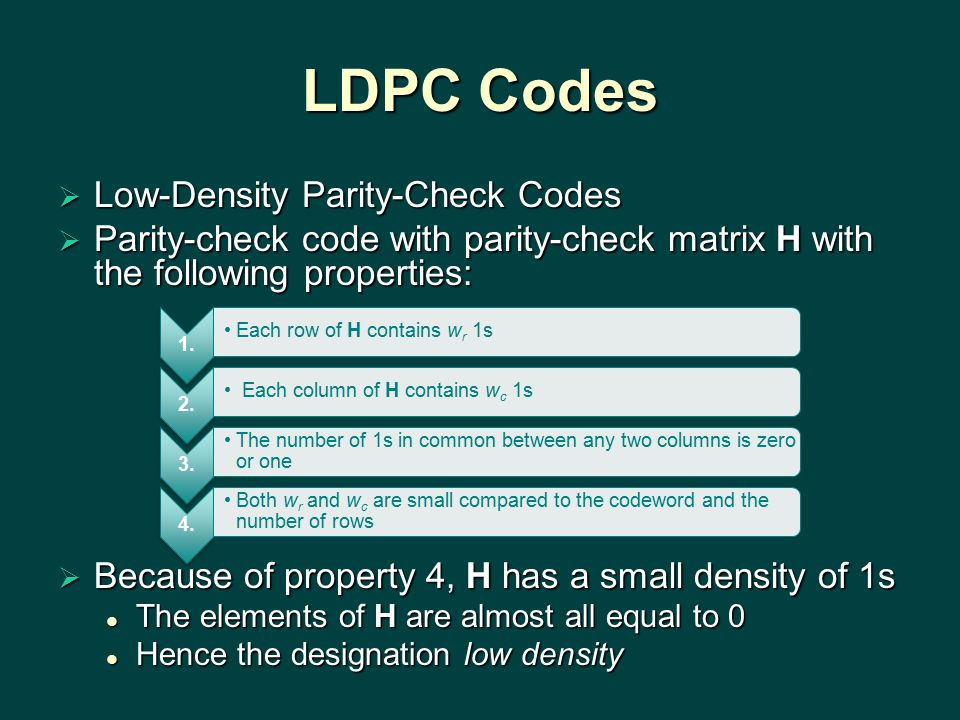 LDPC Codes  Low-Density Parity-Check Codes  Parity-check code with parity-check matrix H with the following properties:  Because of property 4, H has a small density of 1s The elements of H are almost all equal to 0 The elements of H are almost all equal to 0 Hence the designation low density Hence the designation low density 1.
