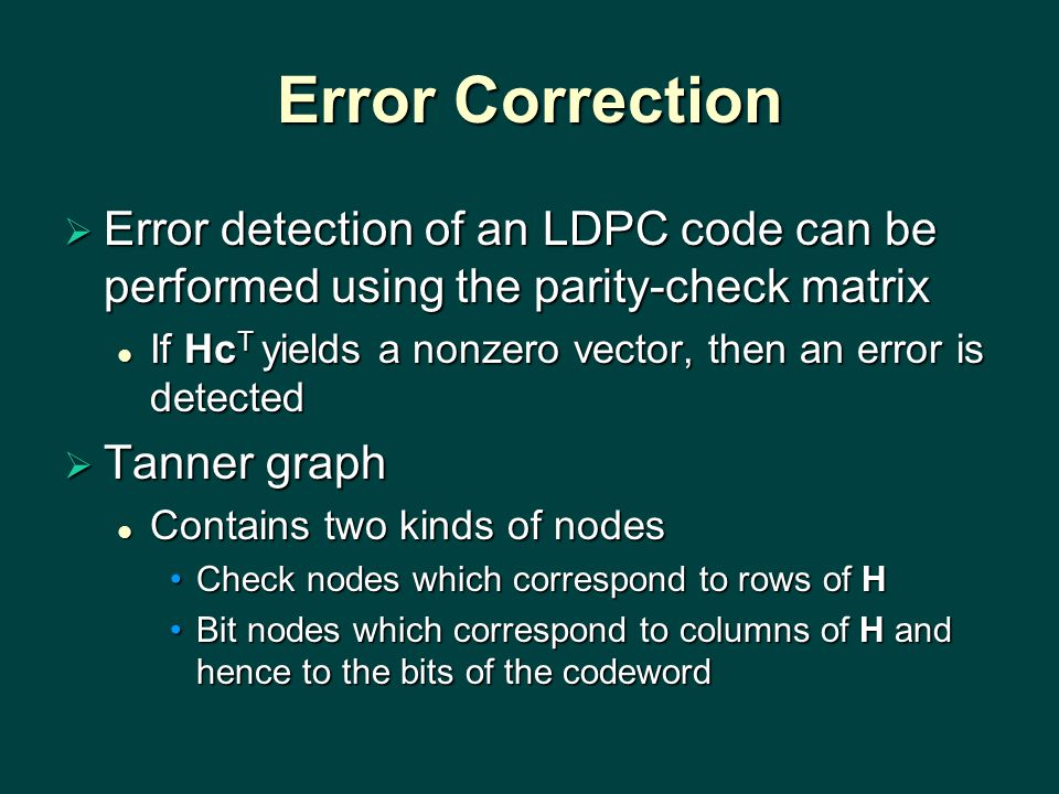 Error Correction  Error detection of an LDPC code can be performed using the parity-check matrix If Hc T yields a nonzero vector, then an error is detected If Hc T yields a nonzero vector, then an error is detected  Tanner graph Contains two kinds of nodes Contains two kinds of nodes Check nodes which correspond to rows of HCheck nodes which correspond to rows of H Bit nodes which correspond to columns of H and hence to the bits of the codewordBit nodes which correspond to columns of H and hence to the bits of the codeword