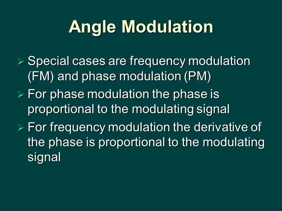 Angle Modulation  Special cases are frequency modulation (FM) and phase modulation (PM)  For phase modulation the phase is proportional to the modul