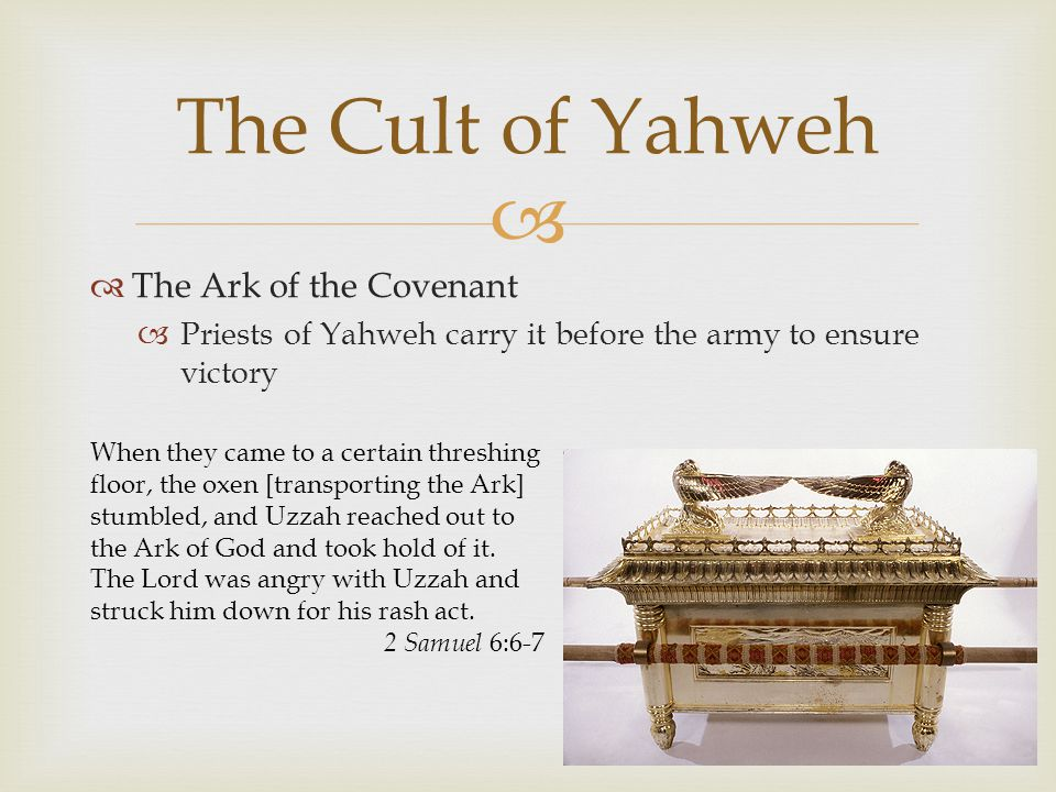  The Cult of Yahweh  The Ark of the Covenant  Priests of Yahweh carry it before the army to ensure victory When they came to a certain threshing floor, the oxen [transporting the Ark] stumbled, and Uzzah reached out to the Ark of God and took hold of it.
