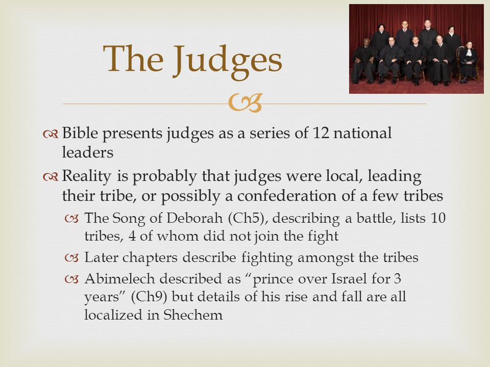   Bible presents judges as a series of 12 national leaders  Reality is probably that judges were local, leading their tribe, or possibly a confederation of a few tribes  The Song of Deborah (Ch5), describing a battle, lists 10 tribes, 4 of whom did not join the fight  Later chapters describe fighting amongst the tribes  Abimelech described as prince over Israel for 3 years (Ch9) but details of his rise and fall are all localized in Shechem The Judges
