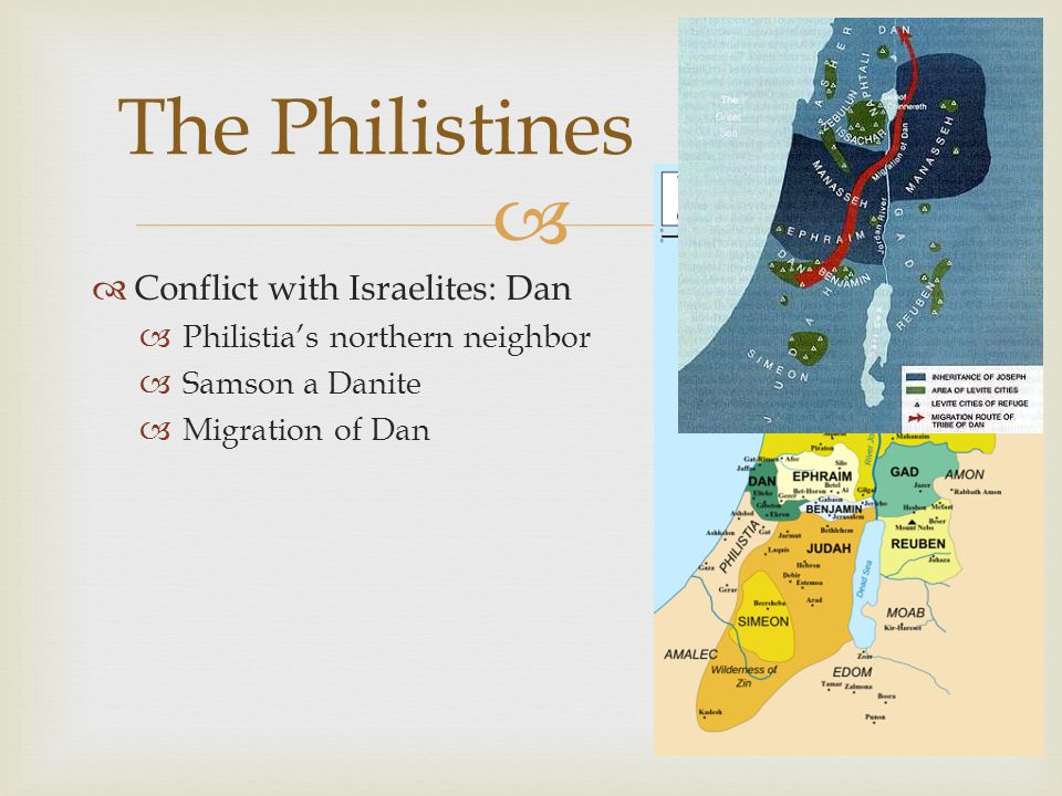   Conflict with Israelites: Dan  Philistia's northern neighbor  Samson a Danite  Migration of Dan The Philistines