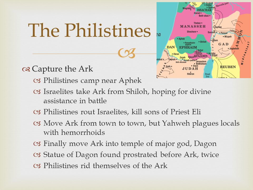   Capture the Ark  Philistines camp near Aphek  Israelites take Ark from Shiloh, hoping for divine assistance in battle  Philistines rout Israelites, kill sons of Priest Eli  Move Ark from town to town, but Yahweh plagues locals with hemorrhoids  Finally move Ark into temple of major god, Dagon  Statue of Dagon found prostrated before Ark, twice  Philistines rid themselves of the Ark The Philistines