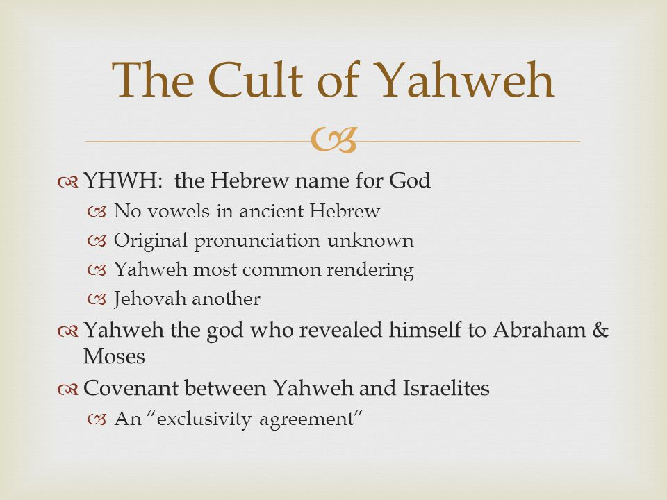  The Cult of Yahweh  YHWH: the Hebrew name for God  No vowels in ancient Hebrew  Original pronunciation unknown  Yahweh most common rendering  Jehovah another  Yahweh the god who revealed himself to Abraham & Moses  Covenant between Yahweh and Israelites  An exclusivity agreement