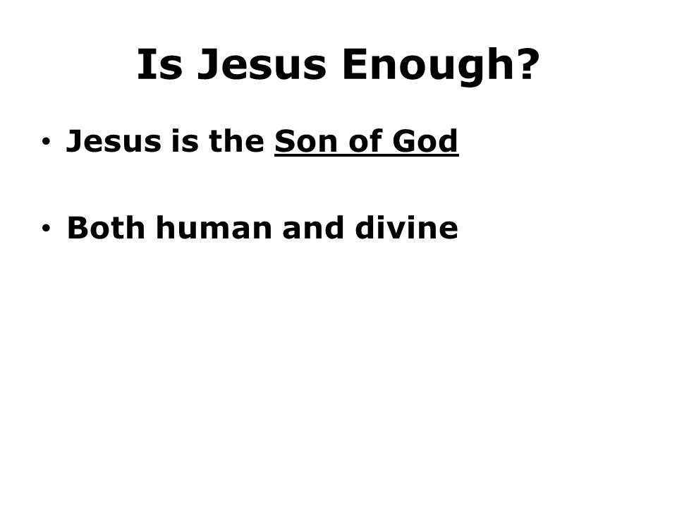 Is Jesus Enough? Jesus is the Son of God Both human and divine