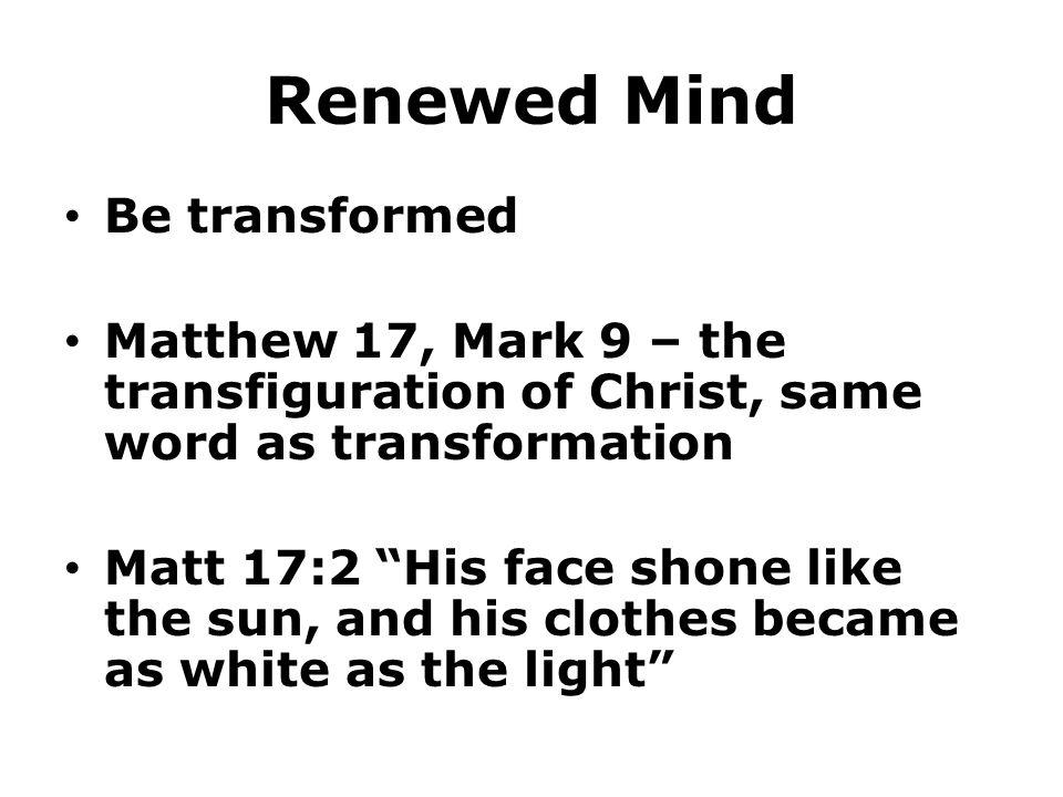 "Renewed Mind Be transformed Matthew 17, Mark 9 – the transfiguration of Christ, same word as transformation Matt 17:2 ""His face shone like the sun, an"