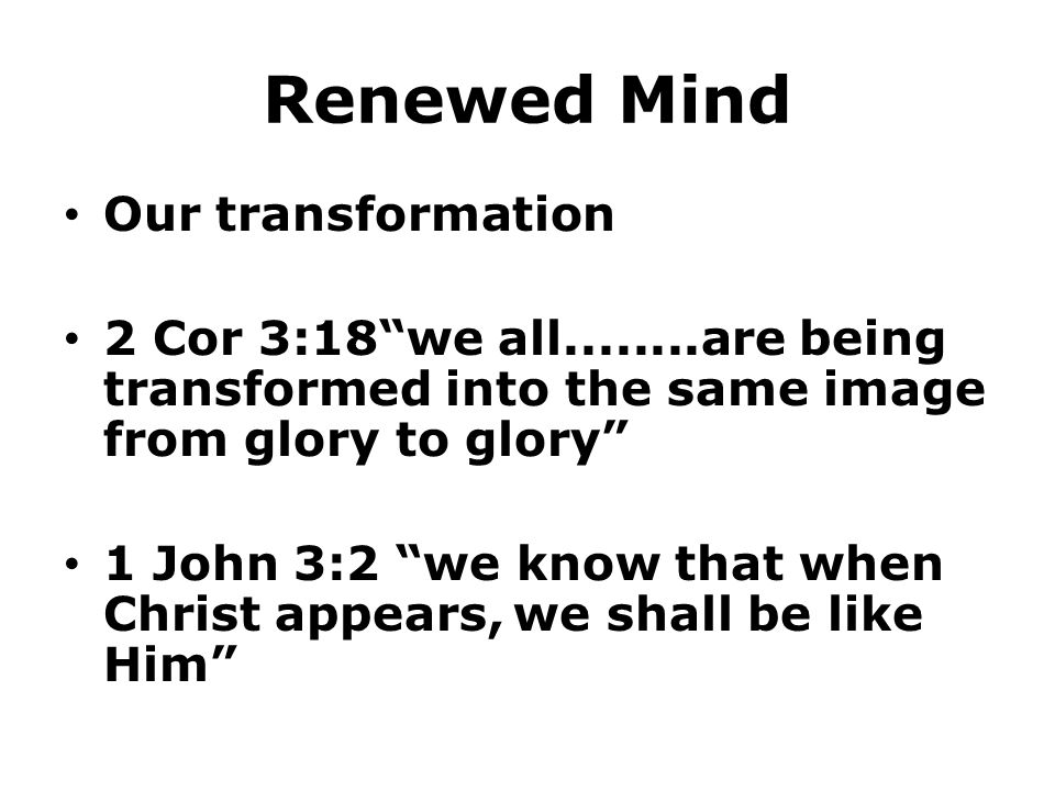 Renewed Mind Our transformation 2 Cor 3:18 we all........are being transformed into the same image from glory to glory 1 John 3:2 we know that when Christ appears, we shall be like Him