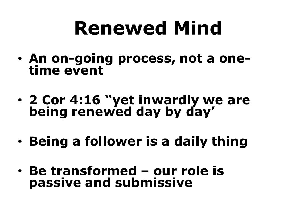 Renewed Mind An on-going process, not a one- time event 2 Cor 4:16 yet inwardly we are being renewed day by day' Being a follower is a daily thing Be transformed – our role is passive and submissive