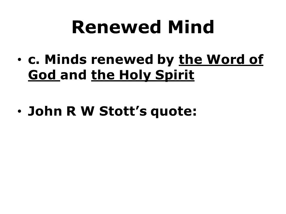 Renewed Mind c. Minds renewed by the Word of God and the Holy Spirit John R W Stott's quote: