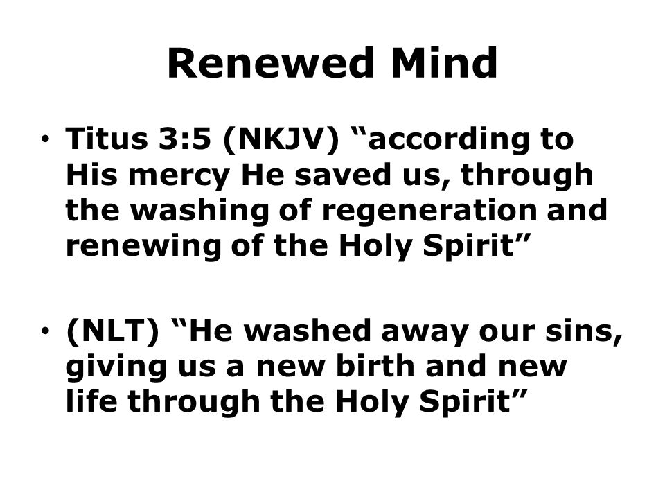 Renewed Mind Titus 3:5 (NKJV) according to His mercy He saved us, through the washing of regeneration and renewing of the Holy Spirit (NLT) He washed away our sins, giving us a new birth and new life through the Holy Spirit