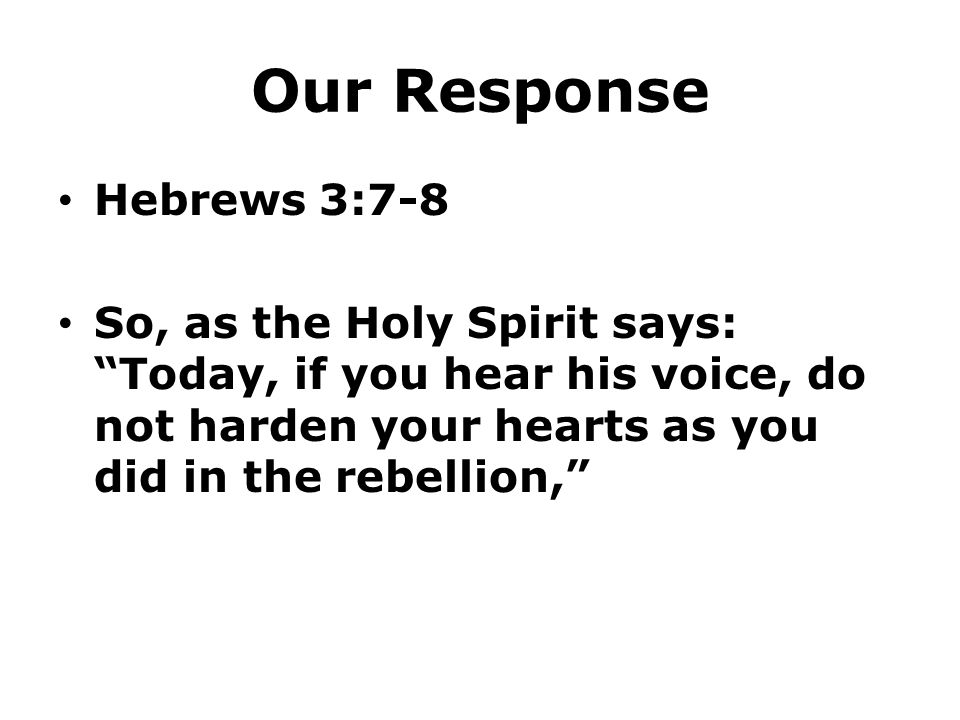 """Our Response Hebrews 3:7-8 So, as the Holy Spirit says: """"Today, if you hear his voice, do not harden your hearts as you did in the rebellion,"""""""