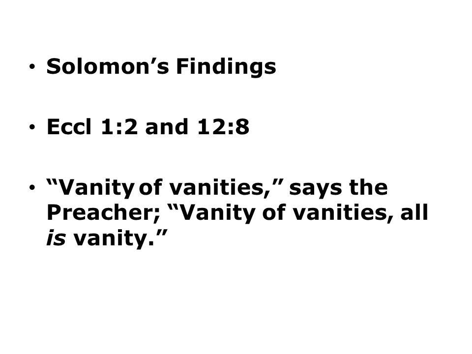 Solomon's Findings Eccl 1:2 and 12:8 Vanity of vanities, says the Preacher; Vanity of vanities, all is vanity.