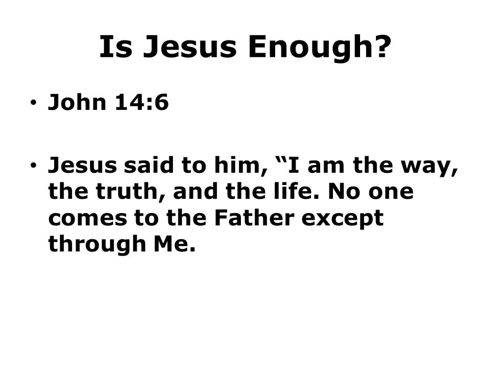 """Is Jesus Enough? John 14:6 Jesus said to him, """"I am the way, the truth, and the life. No one comes to the Father except through Me."""