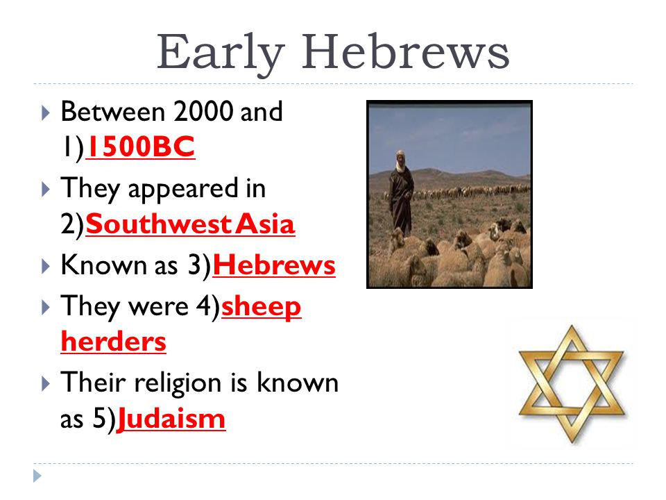 Early Hebrews  Between 2000 and 1)1500BC  They appeared in 2)Southwest Asia  Known as 3)Hebrews  They were 4)sheep herders  Their religion is kno