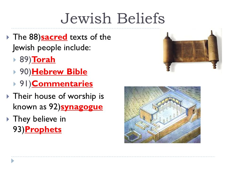 Jewish Beliefs  The 88)sacred texts of the Jewish people include:  89)Torah  90)Hebrew Bible  91)Commentaries  Their house of worship is known as
