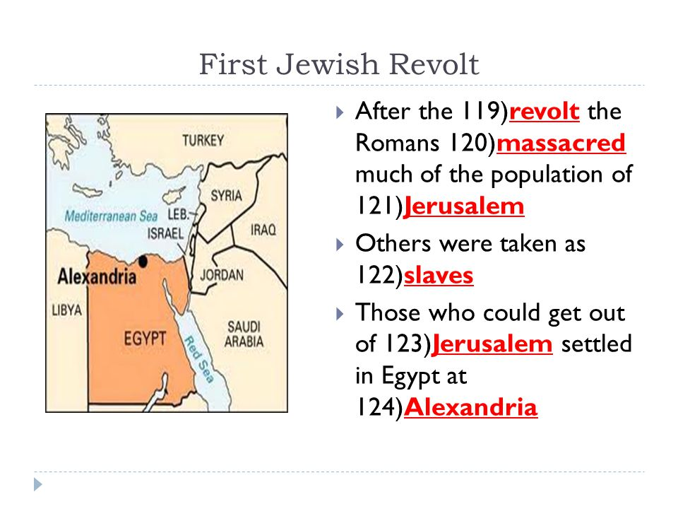 First Jewish Revolt  After the 119)revolt the Romans 120)massacred much of the population of 121)Jerusalem  Others were taken as 122)slaves  Those