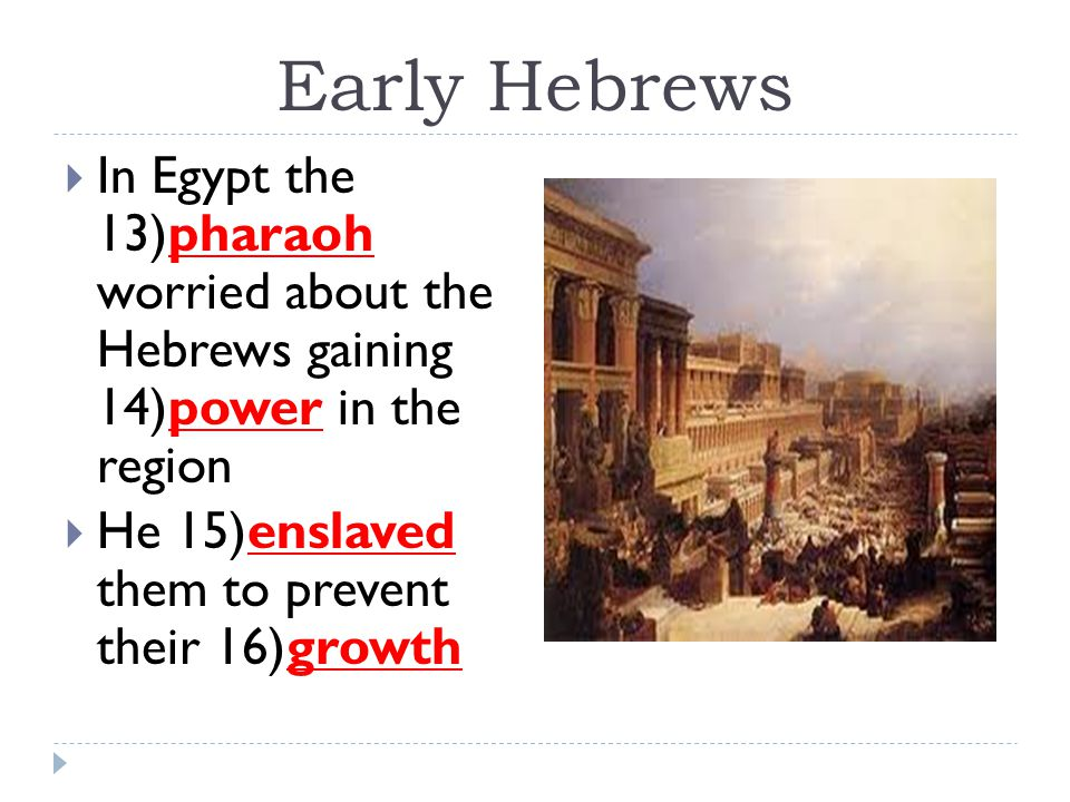 Early Hebrews  In Egypt the 13)pharaoh worried about the Hebrews gaining 14)power in the region  He 15)enslaved them to prevent their 16)growth