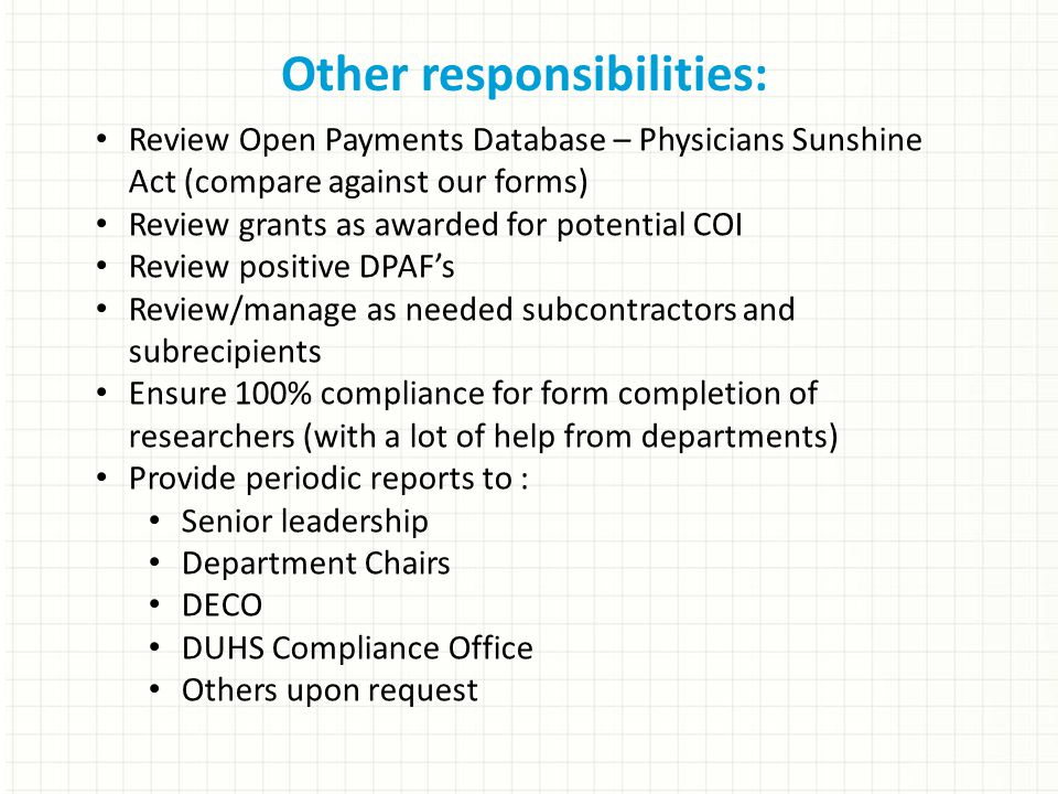 Other responsibilities: Review Open Payments Database – Physicians Sunshine Act (compare against our forms) Review grants as awarded for potential COI Review positive DPAF's Review/manage as needed subcontractors and subrecipients Ensure 100% compliance for form completion of researchers (with a lot of help from departments) Provide periodic reports to : Senior leadership Department Chairs DECO DUHS Compliance Office Others upon request