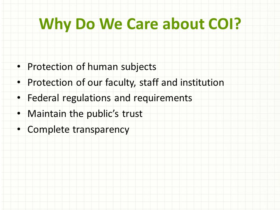 Protection of human subjects Protection of our faculty, staff and institution Federal regulations and requirements Maintain the public's trust Complete transparency Why Do We Care about COI