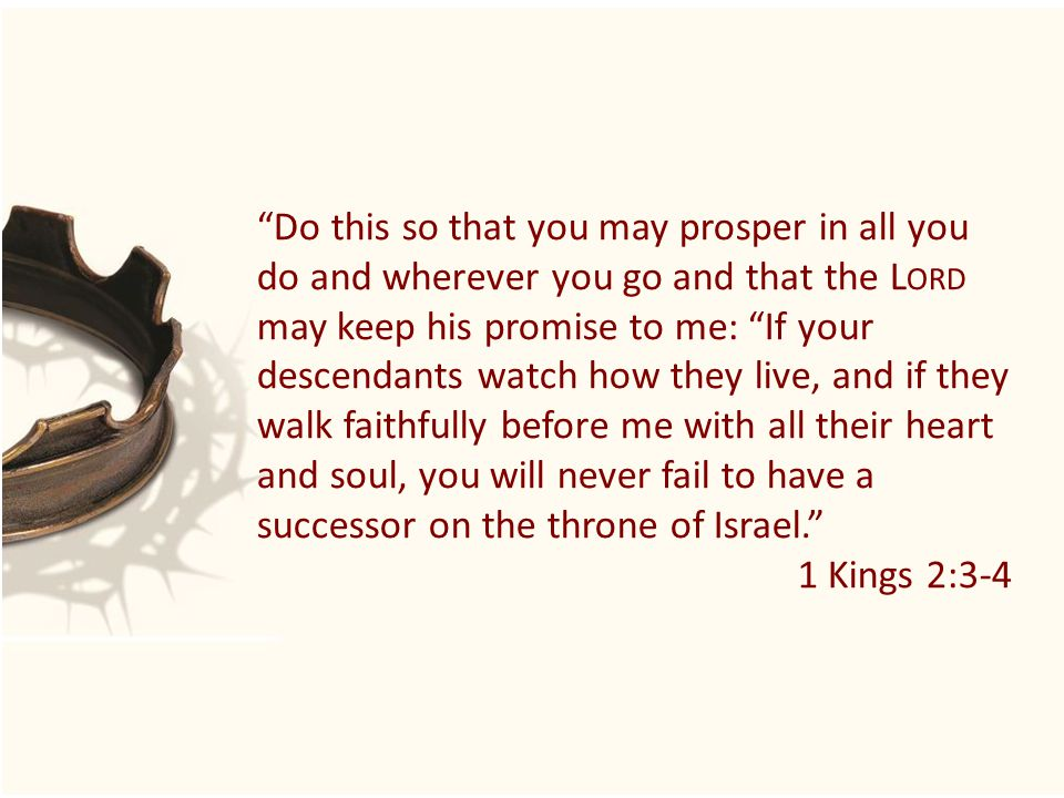 Do this so that you may prosper in all you do and wherever you go and that the L ORD may keep his promise to me: If your descendants watch how they live, and if they walk faithfully before me with all their heart and soul, you will never fail to have a successor on the throne of Israel. 1 Kings 2:3-4