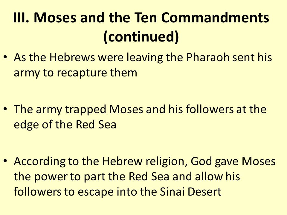 As the Hebrews were leaving the Pharaoh sent his army to recapture them The army trapped Moses and his followers at the edge of the Red Sea According to the Hebrew religion, God gave Moses the power to part the Red Sea and allow his followers to escape into the Sinai Desert III.