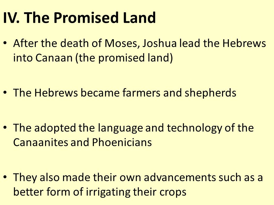 IV. The Promised Land After the death of Moses, Joshua lead the Hebrews into Canaan (the promised land) The Hebrews became farmers and shepherds The a