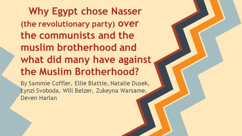 Why Egypt chose Nasser (the revolutionary party) over the communists and the muslim brotherhood and what did many have against the Muslim Brotherhood.