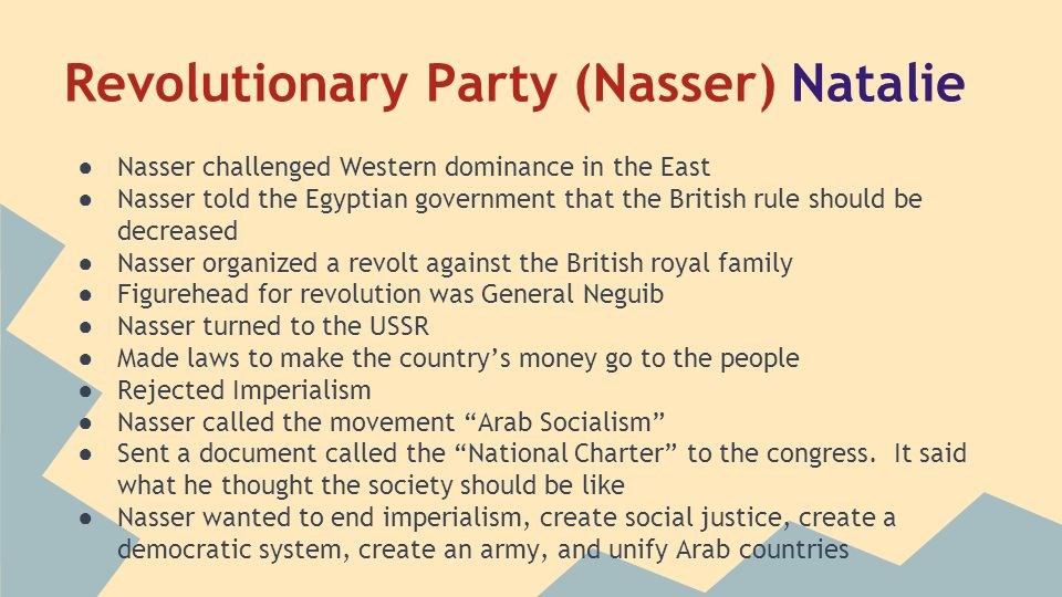 Revolutionary Party (Nasser) Natalie ● Nasser challenged Western dominance in the East ● Nasser told the Egyptian government that the British rule should be decreased ● Nasser organized a revolt against the British royal family ● Figurehead for revolution was General Neguib ● Nasser turned to the USSR ● Made laws to make the country's money go to the people ● Rejected Imperialism ● Nasser called the movement Arab Socialism ● Sent a document called the National Charter to the congress.