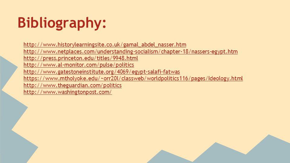 Bibliography: http://www.historylearningsite.co.uk/gamal_abdel_nasser.htm http://www.netplaces.com/understanding-socialism/chapter-18/nassers-egypt.htm http://press.princeton.edu/titles/9948.html http://www.al-monitor.com/pulse/politics http://www.gatestoneinstitute.org/4069/egypt-salafi-fatwas https://www.mtholyoke.edu/~orr20l/classweb/worldpolitics116/pages/Ideology.html http://www.theguardian.com/politics http://www.washingtonpost.com/