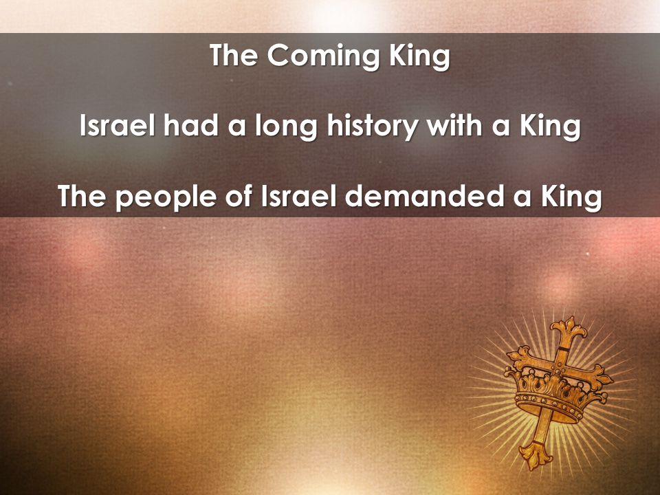 The Coming King Israel had a long history with a King The people of Israel demanded a King