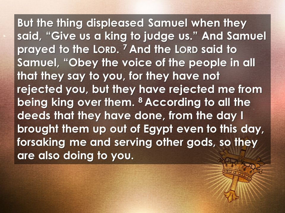 But the thing displeased Samuel when they said, Give us a king to judge us. And Samuel prayed to the L ORD.