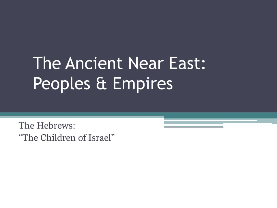 The Ancient Near East: Peoples & Empires The Hebrews: The Children of Israel