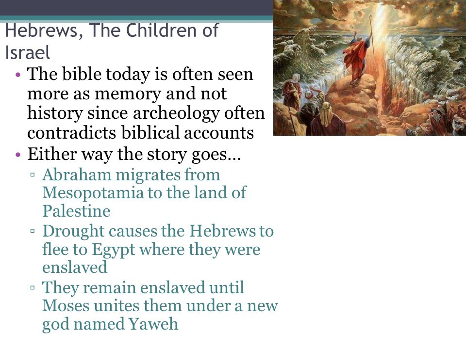 Hebrews, The Children of Israel The bible today is often seen more as memory and not history since archeology often contradicts biblical accounts Either way the story goes… ▫Abraham migrates from Mesopotamia to the land of Palestine ▫Drought causes the Hebrews to flee to Egypt where they were enslaved ▫They remain enslaved until Moses unites them under a new god named Yaweh