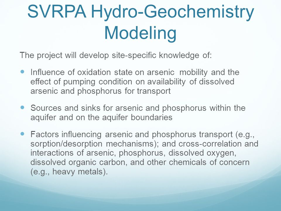 SVRPA Hydro-Geochemistry Modeling The project will develop site-specific knowledge of: Influence of oxidation state on arsenic mobility and the effect of pumping condition on availability of dissolved arsenic and phosphorus for transport Sources and sinks for arsenic and phosphorus within the aquifer and on the aquifer boundaries Factors influencing arsenic and phosphorus transport (e.g., sorption/desorption mechanisms); and cross-correlation and interactions of arsenic, phosphorus, dissolved oxygen, dissolved organic carbon, and other chemicals of concern (e.g., heavy metals).