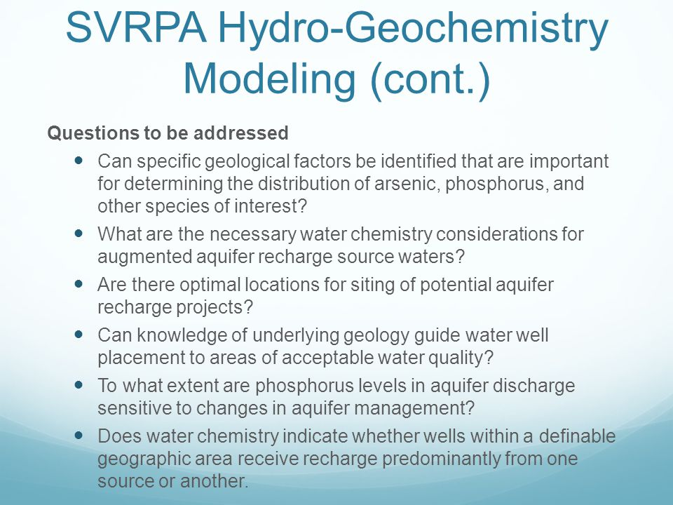 SVRPA Hydro-Geochemistry Modeling (cont.) Questions to be addressed Can specific geological factors be identified that are important for determining the distribution of arsenic, phosphorus, and other species of interest.