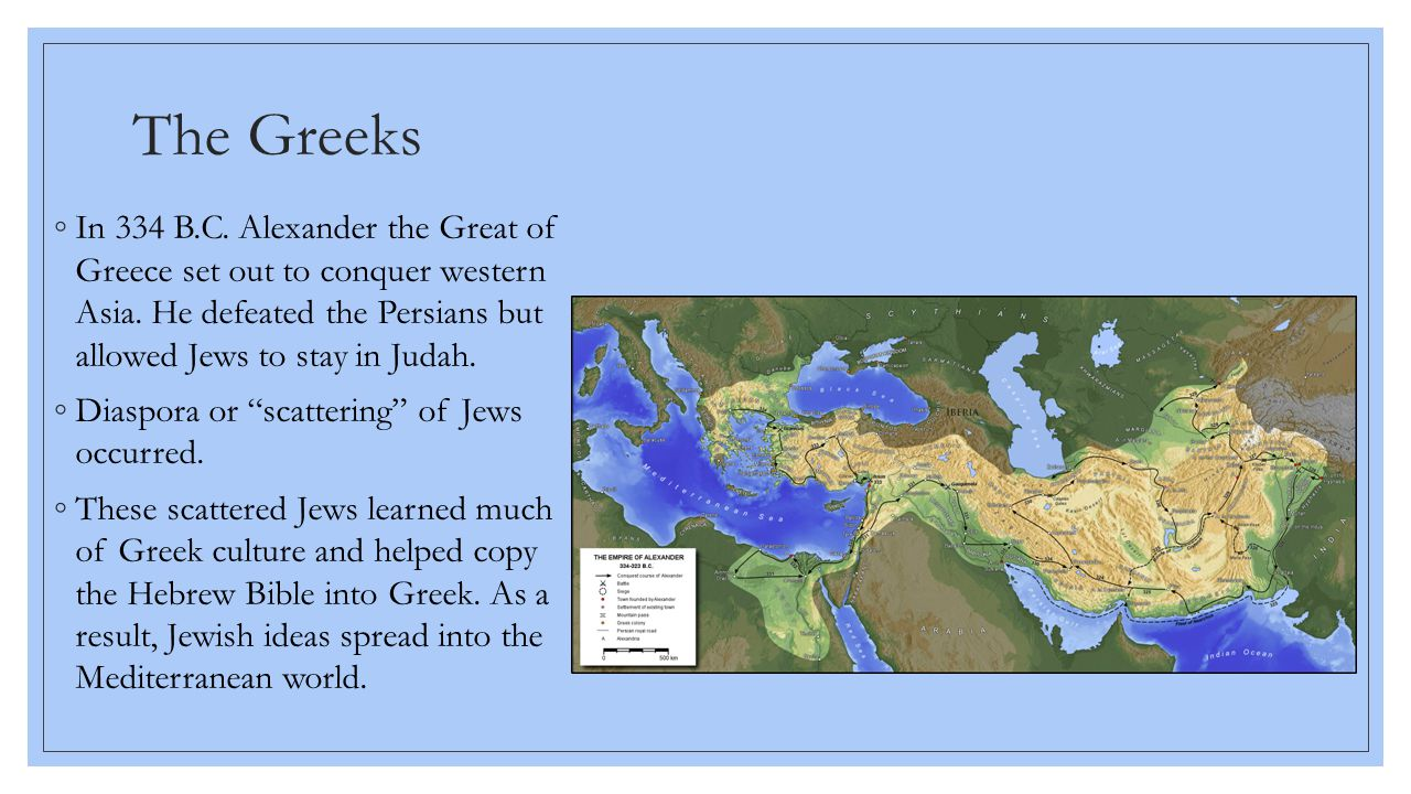 The Greeks ◦In 334 B.C. Alexander the Great of Greece set out to conquer western Asia. He defeated the Persians but allowed Jews to stay in Judah. ◦Di