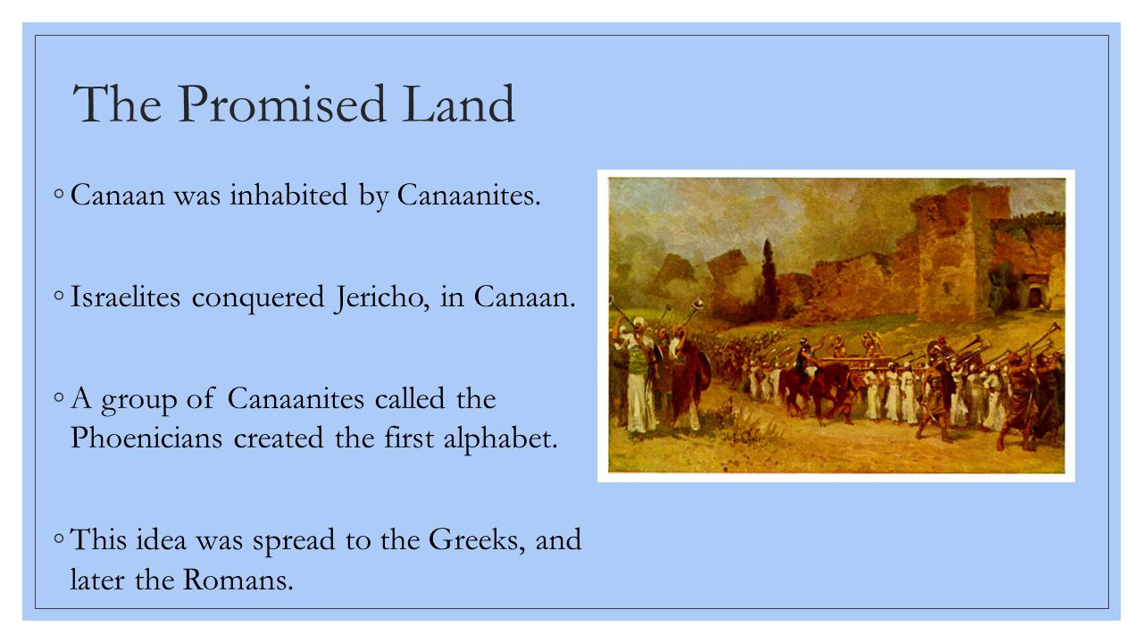 The Promised Land ◦Canaan was inhabited by Canaanites. ◦Israelites conquered Jericho, in Canaan. ◦A group of Canaanites called the Phoenicians created
