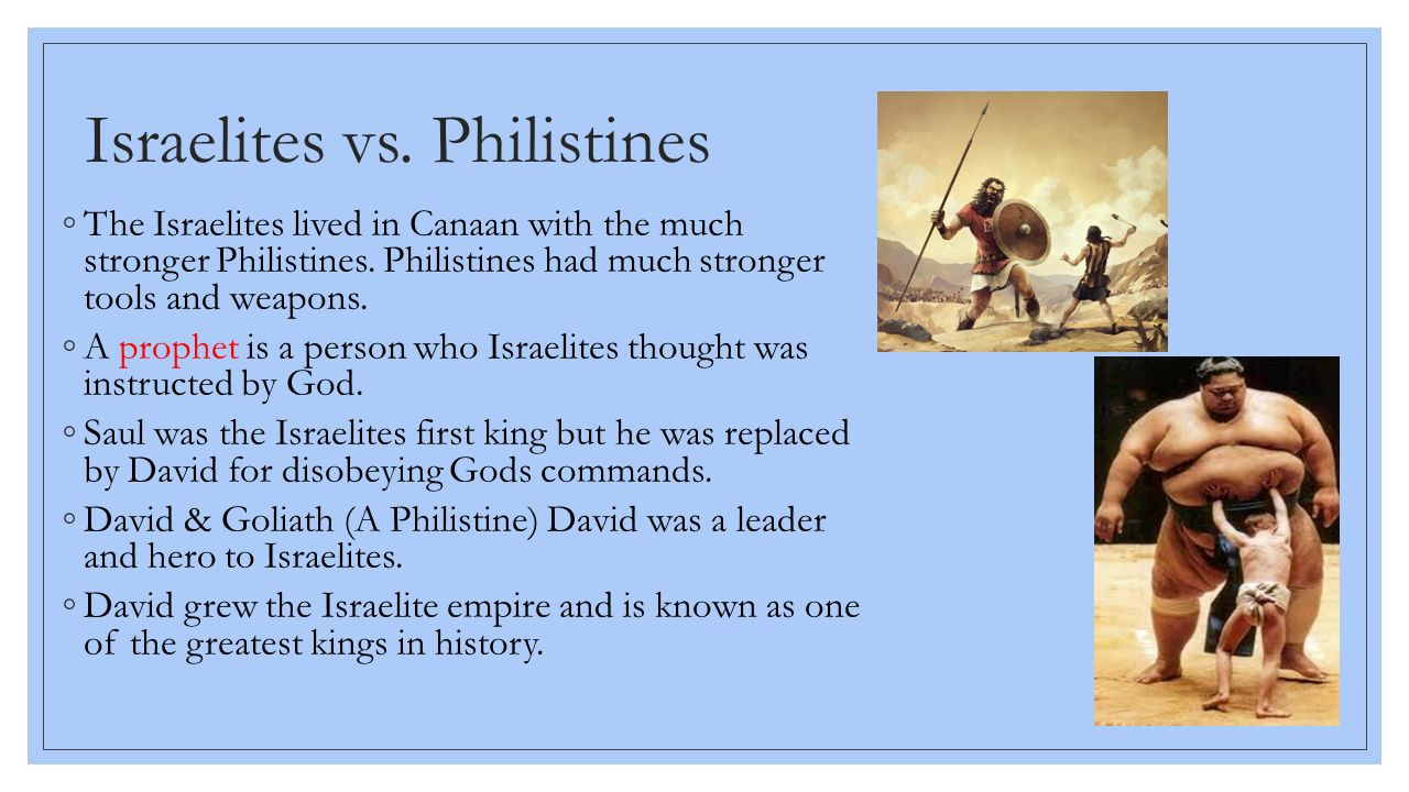 Israelites vs. Philistines ◦The Israelites lived in Canaan with the much stronger Philistines. Philistines had much stronger tools and weapons. ◦A pro