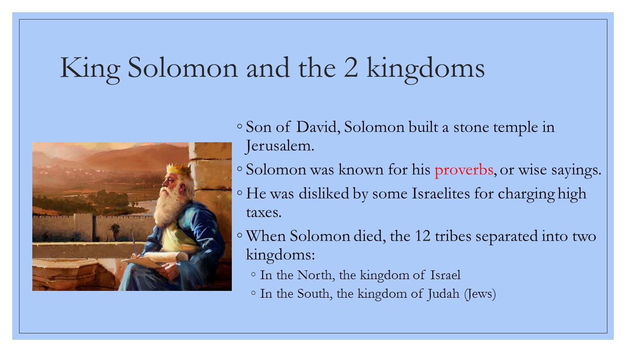 King Solomon and the 2 kingdoms ◦Son of David, Solomon built a stone temple in Jerusalem. ◦Solomon was known for his proverbs, or wise sayings. ◦He wa