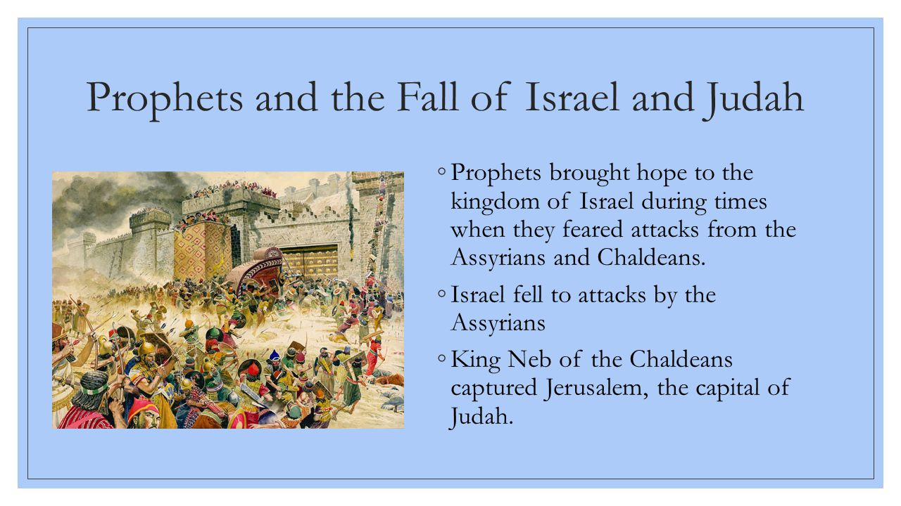 Prophets and the Fall of Israel and Judah ◦Prophets brought hope to the kingdom of Israel during times when they feared attacks from the Assyrians and