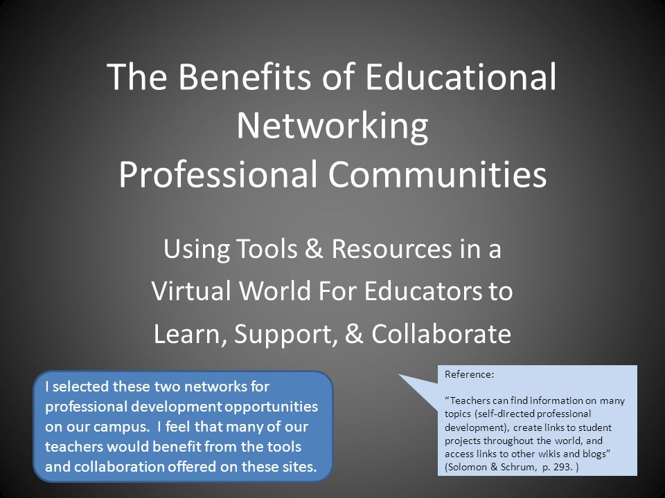 The Benefits of Educational Networking Professional Communities Using Tools & Resources in a Virtual World For Educators to Learn, Support, & Collaborate Reference: Teachers can find information on many topics (self-directed professional development), create links to student projects throughout the world, and access links to other wikis and blogs (Solomon & Schrum, p.