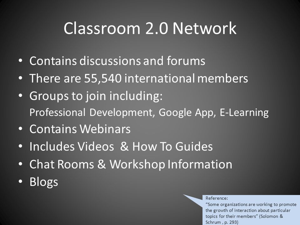 Classroom 2.0 Network Contains discussions and forums There are 55,540 international members Groups to join including: Professional Development, Google App, E-Learning Contains Webinars Includes Videos & How To Guides Chat Rooms & Workshop Information Blogs Reference: Some organizations are working to promote the growth of interaction about particular topics for their members (Solomon & Schrum, p.