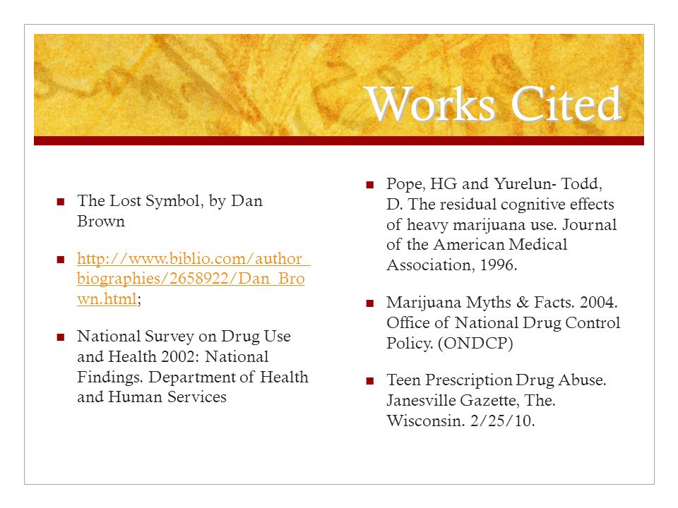 Works Cited The Lost Symbol, by Dan Brown http://www.biblio.com/author_ biographies/2658922/Dan_Bro wn.html; http://www.biblio.com/author_ biographies/2658922/Dan_Bro wn.html National Survey on Drug Use and Health 2002: National Findings.