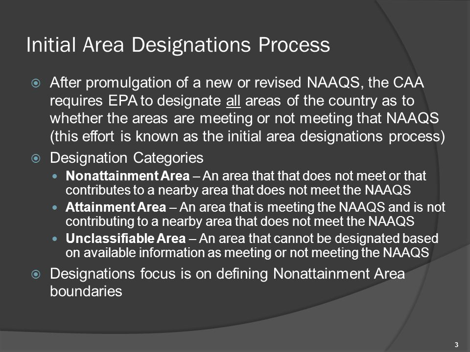 Initial Area Designations Process  After promulgation of a new or revised NAAQS, the CAA requires EPA to designate all areas of the country as to whether the areas are meeting or not meeting that NAAQS (this effort is known as the initial area designations process)  Designation Categories Nonattainment Area – An area that that does not meet or that contributes to a nearby area that does not meet the NAAQS Attainment Area – An area that is meeting the NAAQS and is not contributing to a nearby area that does not meet the NAAQS Unclassifiable Area – An area that cannot be designated based on available information as meeting or not meeting the NAAQS  Designations focus is on defining Nonattainment Area boundaries 3