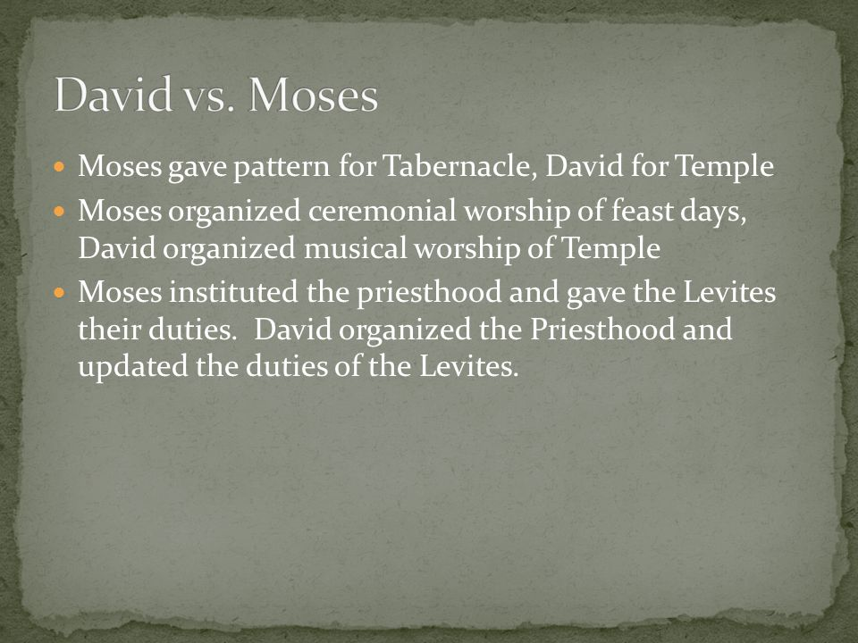 Moses gave pattern for Tabernacle, David for Temple Moses organized ceremonial worship of feast days, David organized musical worship of Temple Moses instituted the priesthood and gave the Levites their duties.